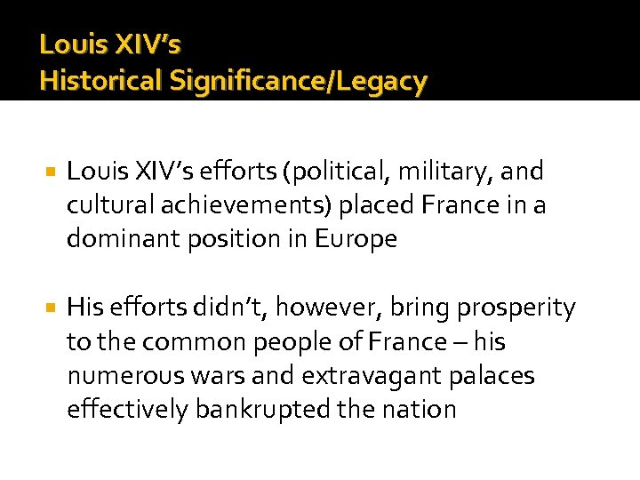 Louis XIV's Historical Significance/Legacy Louis XIV's efforts (political, military, and cultural achievements) placed France