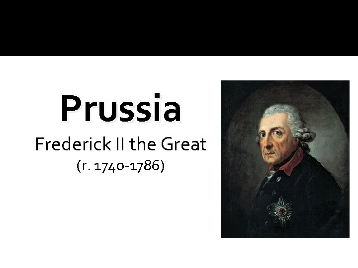 Prussia Frederick II the Great (r. 1740 -1786)