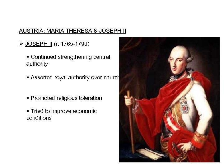 AUSTRIA: MARIA THERESA & JOSEPH II Ø JOSEPH II (r. 1765 -1790) Continued strengthening