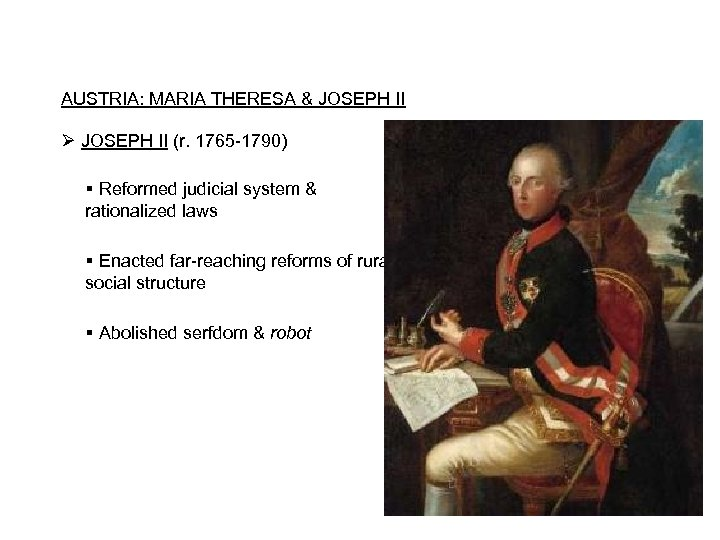 AUSTRIA: MARIA THERESA & JOSEPH II Ø JOSEPH II (r. 1765 -1790) Reformed judicial