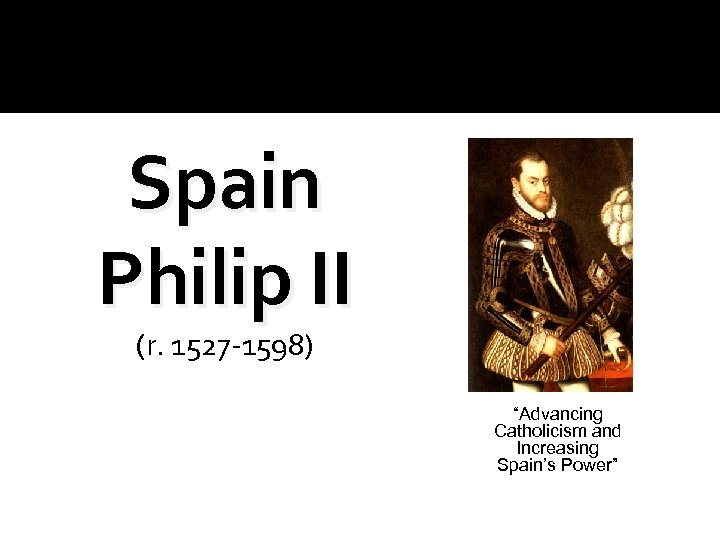 "Spain Philip II (r. 1527 -1598) ""Advancing Catholicism and Increasing Spain's Power"""