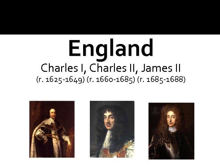 England Charles I, Charles II, James II (r. 1625 -1649) (r. 1660 -1685) (r.