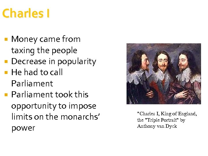 Charles I Money came from taxing the people Decrease in popularity He had to