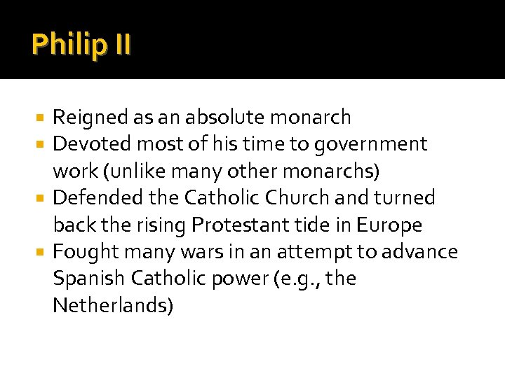Philip II Reigned as an absolute monarch Devoted most of his time to government