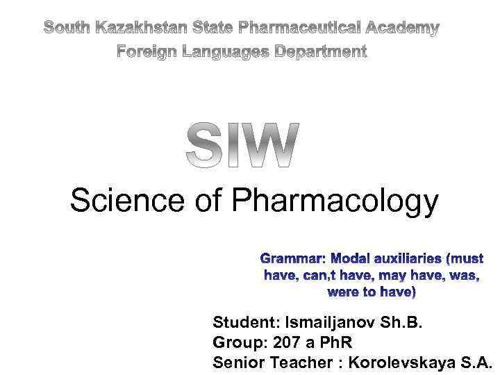 Science of Pharmacology Student: Ismailjanov Sh. B. Group: 207 a Ph. R Senior Teacher