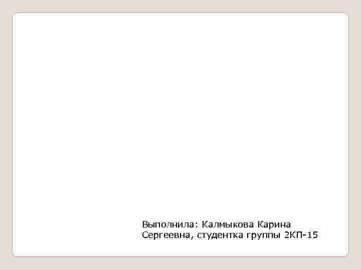 Выполнила: Калмыкова Карина Сергеевна, студентка группы 2 КП-15
