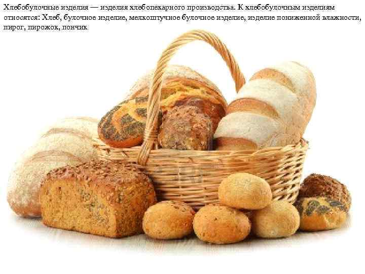 Хлебобулочные изделия — изделия хлебопекарного производства. К хлебобулочным изделиям относятся: Хлеб, булочное изделие, мелкоштучное