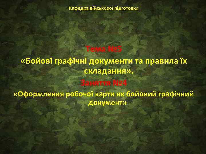 Кафедра військової підготовки Тема № 5 «Бойові графічні документи та правила їх складання» .