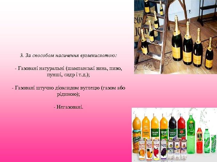 3. За способом насичення вуглекислотою: - Газовані натуральні (шампанські вина, пиво, пунші, сидр і