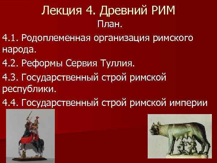 Лекция 4. Древний РИМ План. 4. 1. Родоплеменная организация римского народа. 4. 2. Реформы