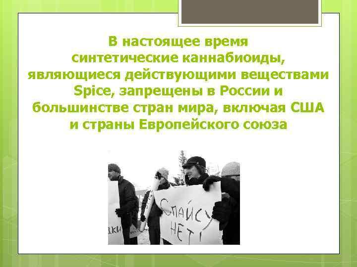 В настоящее время синтетические каннабиоиды, являющиеся действующими веществами Spice, запрещены в России и большинстве