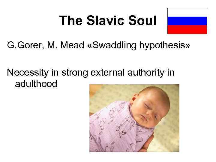 The Slavic Soul G. Gorer, M. Mead «Swaddling hypothesis» Necessity in strong external authority