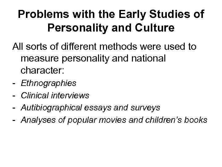 Problems with the Early Studies of Personality and Culture All sorts of different methods