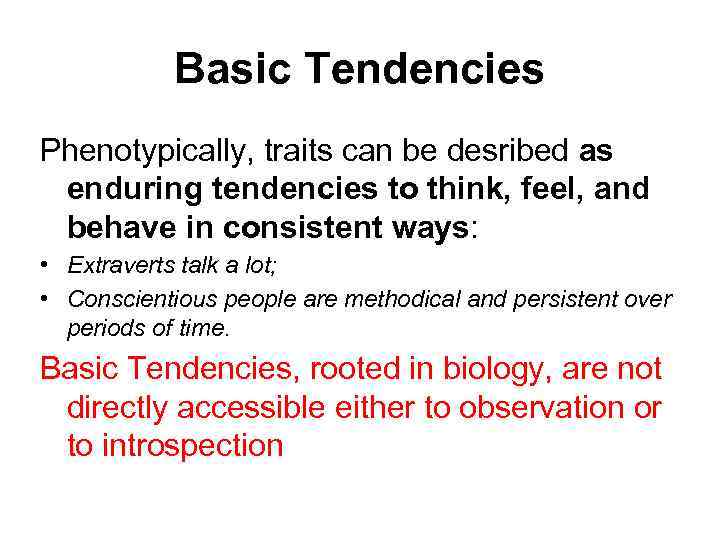 Basic Tendencies Phenotypically, traits can be desribed as enduring tendencies to think, feel, and