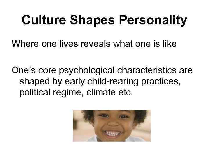 Culture Shapes Personality Where one lives reveals what one is like One's core psychological