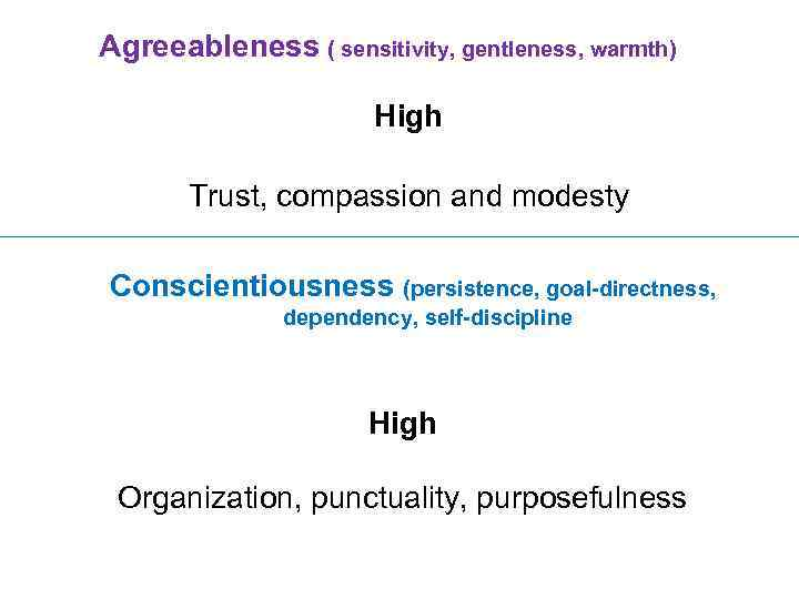 Agreeableness ( sensitivity, gentleness, warmth) High Trust, compassion and modesty Conscientiousness (persistence, goal-directness, dependency,