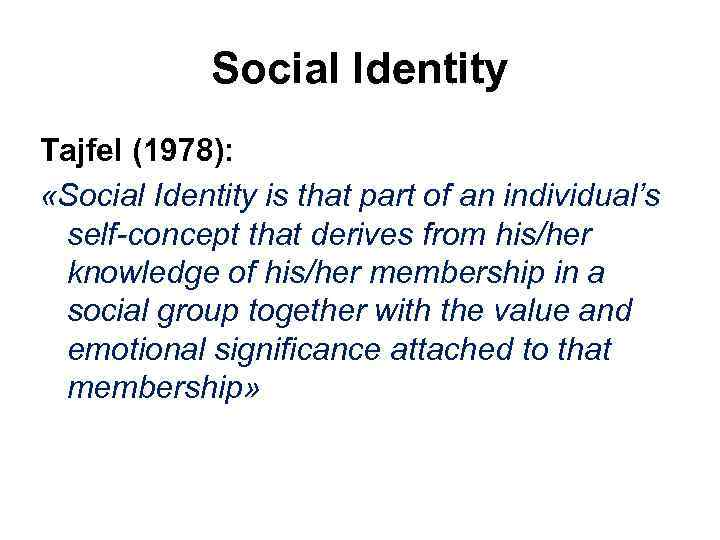 Social Identity Tajfel (1978): «Social Identity is that part of an individual's self-concept that
