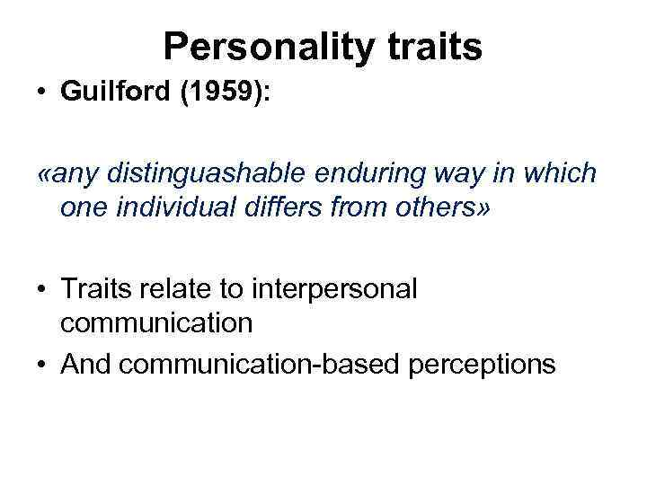 Personality traits • Guilford (1959): «any distinguashable enduring way in which one individual differs
