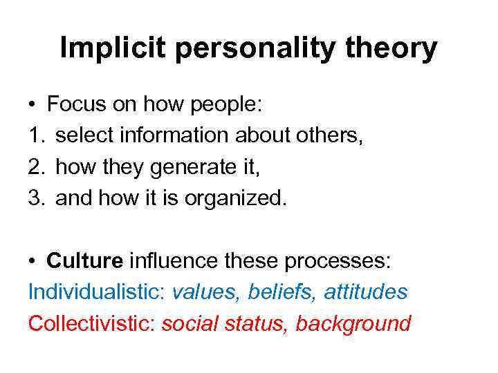 Implicit personality theory • Focus on how people: 1. select information about others, 2.