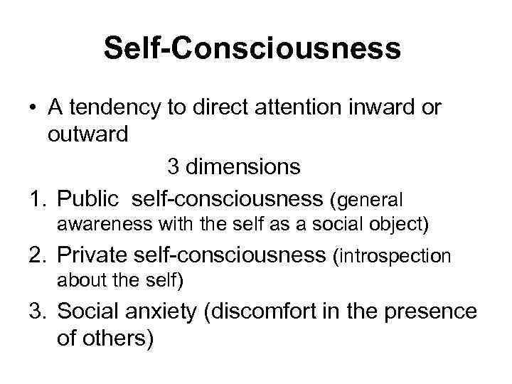 Self-Consciousness • A tendency to direct attention inward or outward 3 dimensions 1. Public