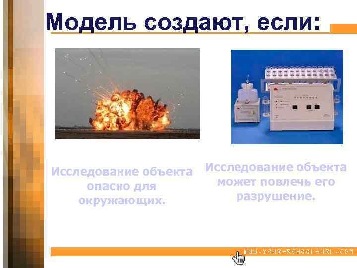 Модель создают, если: Исследование объекта может повлечь его опасно для разрушение. окружающих. WWW. YOUR-SCHOOL-URL.