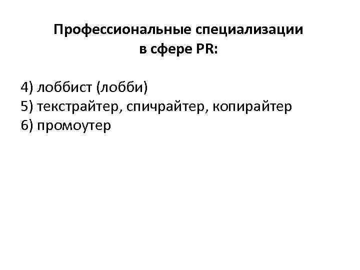Профессиональные специализации в сфере PR: 4) лоббист (лобби) 5) текстрайтер, спичрайтер, копирайтер 6) промоутер