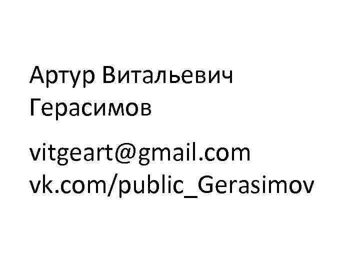 Артур Витальевич Герасимов vitgeart@gmail. com vk. com/public_Gerasimov