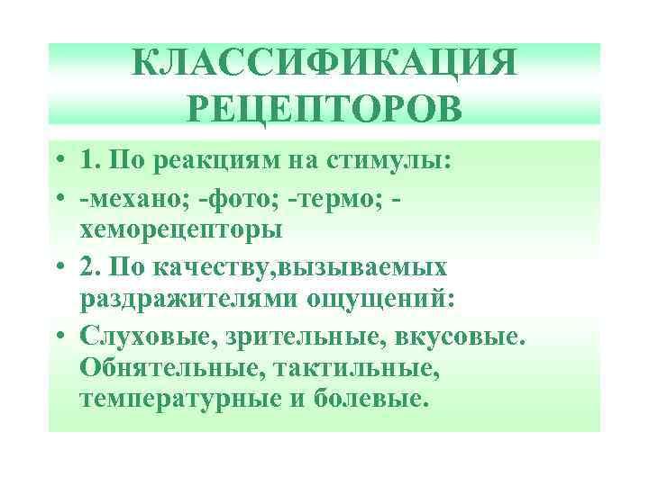 КЛАССИФИКАЦИЯ РЕЦЕПТОРОВ • 1. По реакциям на стимулы: • -механо; -фото; -термо; хеморецепторы •