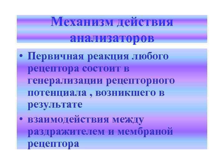 Механизм действия анализаторов • Первичная реакция любого рецептора состоит в генерализации рецепторного потенциала ,