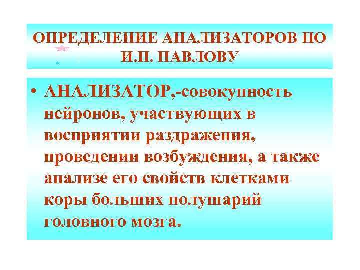 ОПРЕДЕЛЕНИЕ АНАЛИЗАТОРОВ ПО И. П. ПАВЛОВУ • АНАЛИЗАТОР, -совокупность нейронов, участвующих в восприятии раздражения,