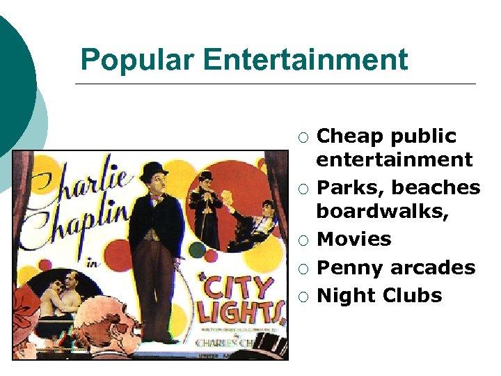 Popular Entertainment ¡ ¡ ¡ Cheap public entertainment Parks, beaches boardwalks, Movies Penny arcades