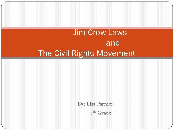 Jim Crow Laws and The Civil Rights Movement By: Lisa Farmer 5 th Grade