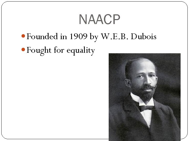 NAACP Founded in 1909 by W. E. B. Dubois Fought for equality