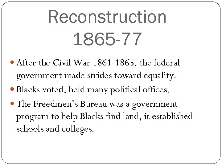 Reconstruction 1865 -77 After the Civil War 1861 -1865, the federal government made strides