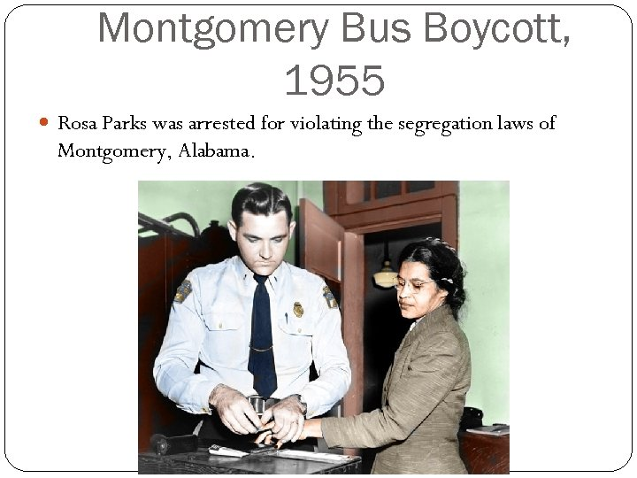 Montgomery Bus Boycott, 1955 Rosa Parks was arrested for violating the segregation laws of