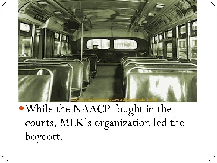 http: //www. africanaonline. com/Graphic/rosa_parks_bus. gif While the NAACP fought in the courts, MLK's organization