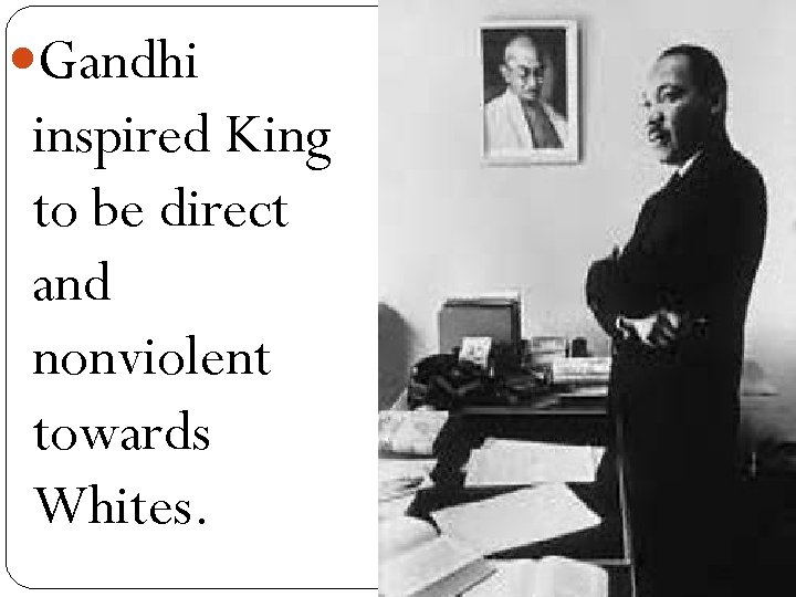 Gandhi inspired King to be direct and nonviolent towards Whites.