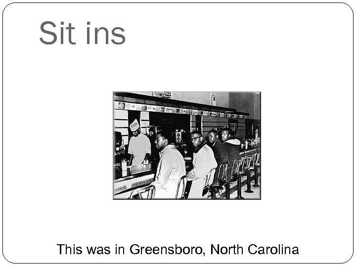 Sit ins This was in Greensboro, North Carolina