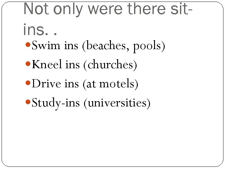 Not only were there sitins. . Swim ins (beaches, pools) Kneel ins (churches) Drive