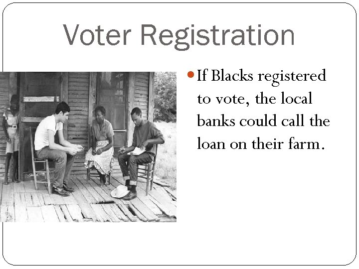 Voter Registration If Blacks registered to vote, the local banks could call the loan