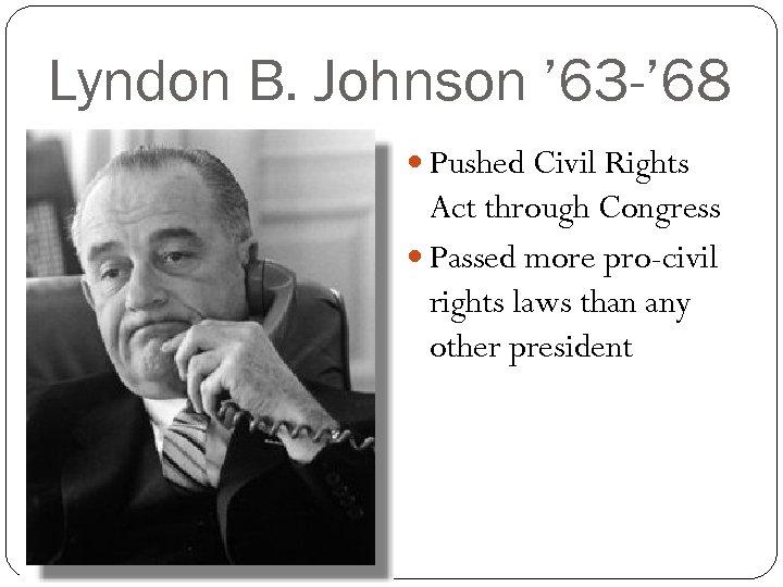 Lyndon B. Johnson ' 63 -' 68 Pushed Civil Rights Act through Congress Passed