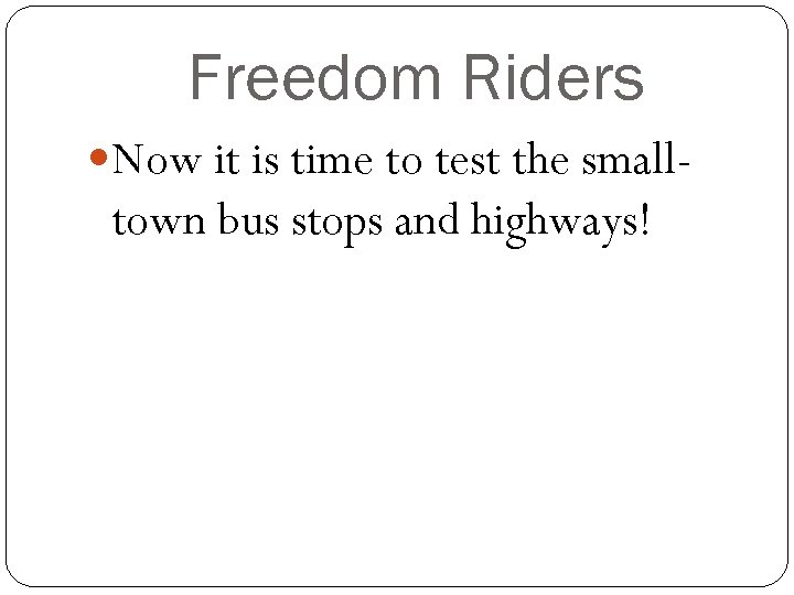 Freedom Riders Now it is time to test the small- town bus stops and