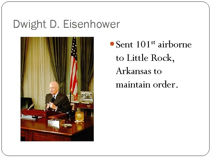 Dwight D. Eisenhower Sent 101 st airborne to Little Rock, Arkansas to maintain order.