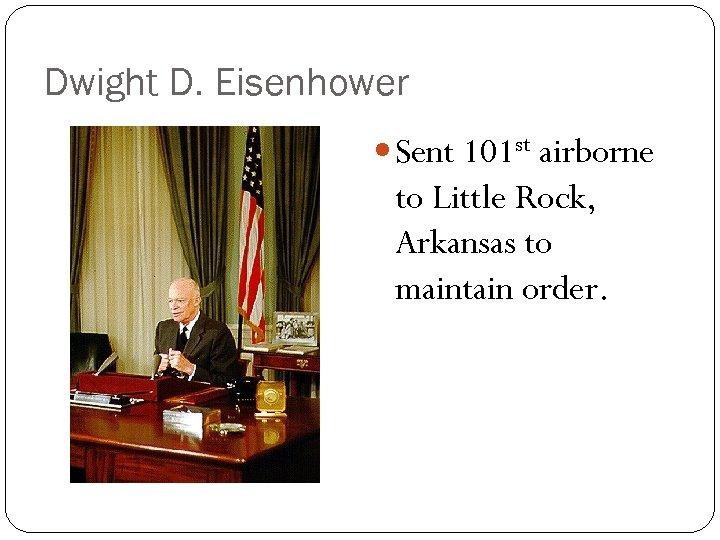 Dwight D. Eisenhower Sent 101 st airborne to Little Rock, Arkansas to maintain order.