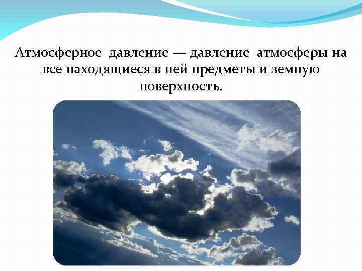 Атмосферное давление — давление атмосферы на все находящиеся в ней предметы и земную поверхность.