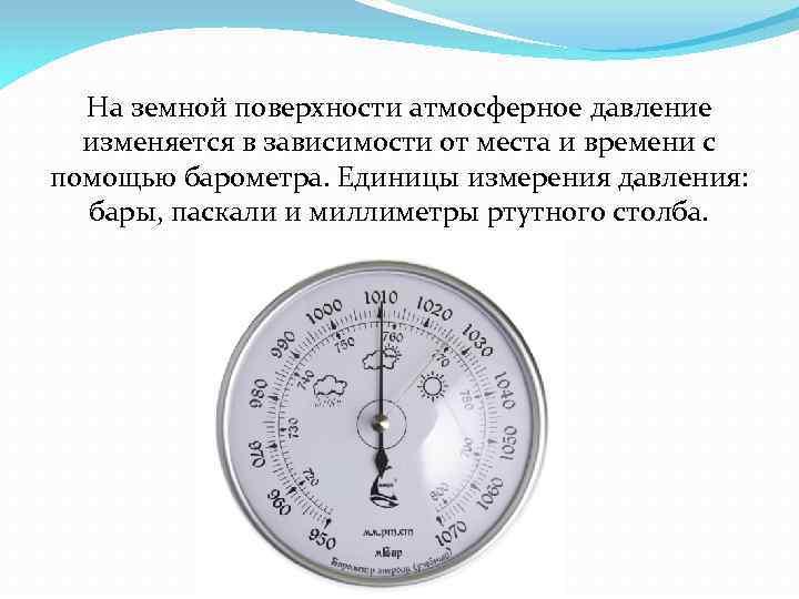 На земной поверхности атмосферное давление изменяется в зависимости от места и времени с помощью