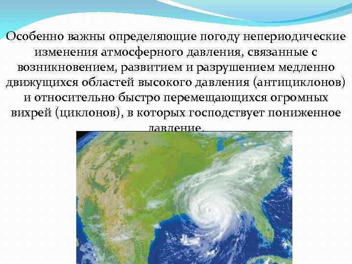 Особенно важны определяющие погоду непериодические изменения атмосферного давления, связанные с возникновением, развитием и разрушением