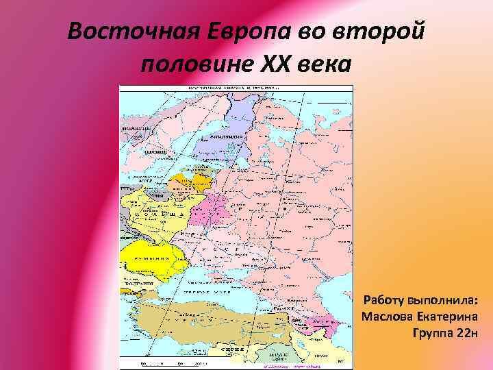Восточная Европа во второй половине XX века Работу выполнила: Маслова Екатерина Группа 22 н