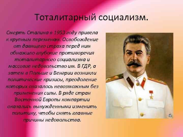 Тоталитарный социализм. Смерть Сталина в 1953 году привела к крупным переменам. Освобождение от давящего