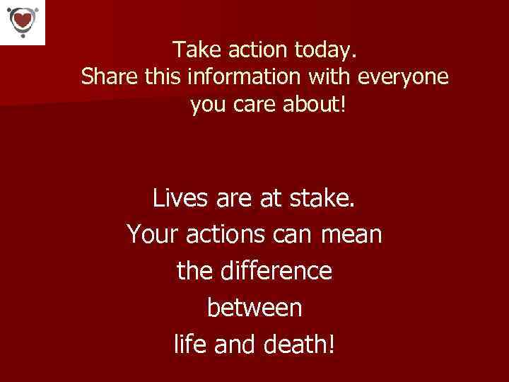 Take action today. Share this information with everyone you care about! Lives are at